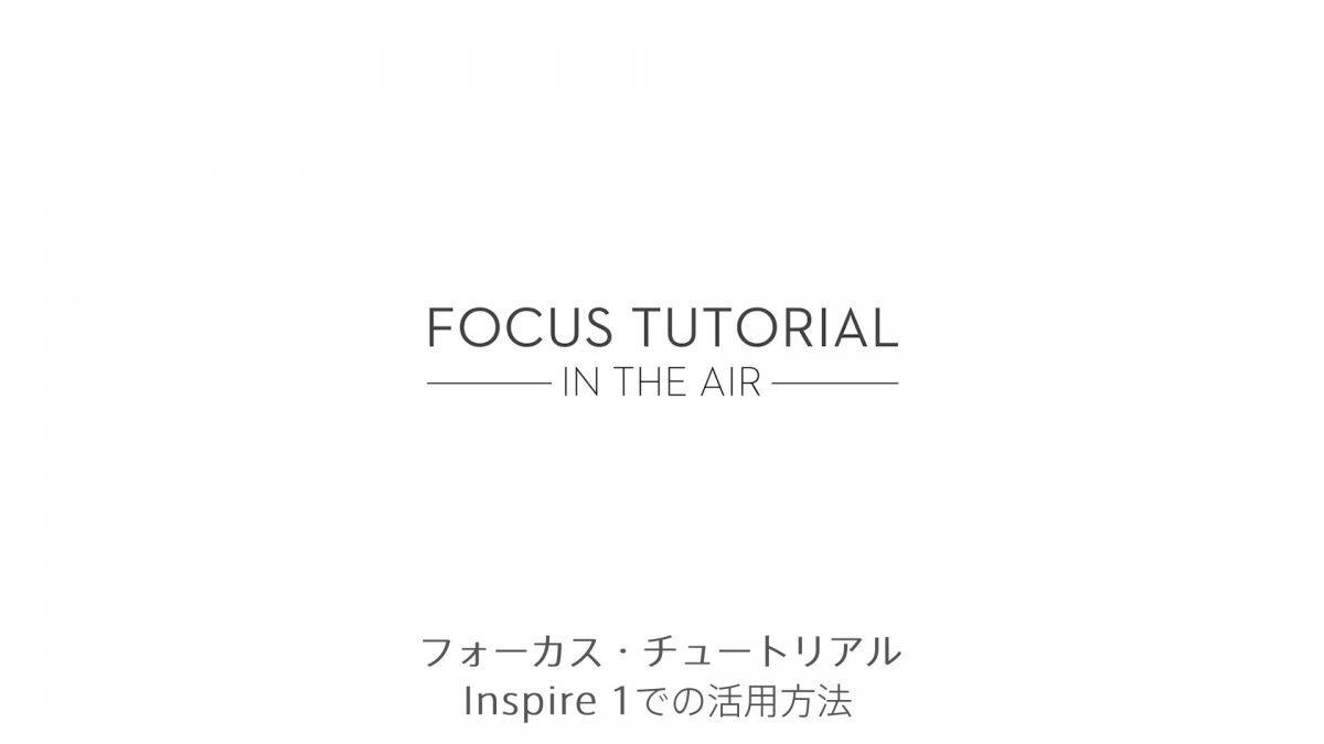 DJI Focusチュートリアル – Inspire 1での活用方法